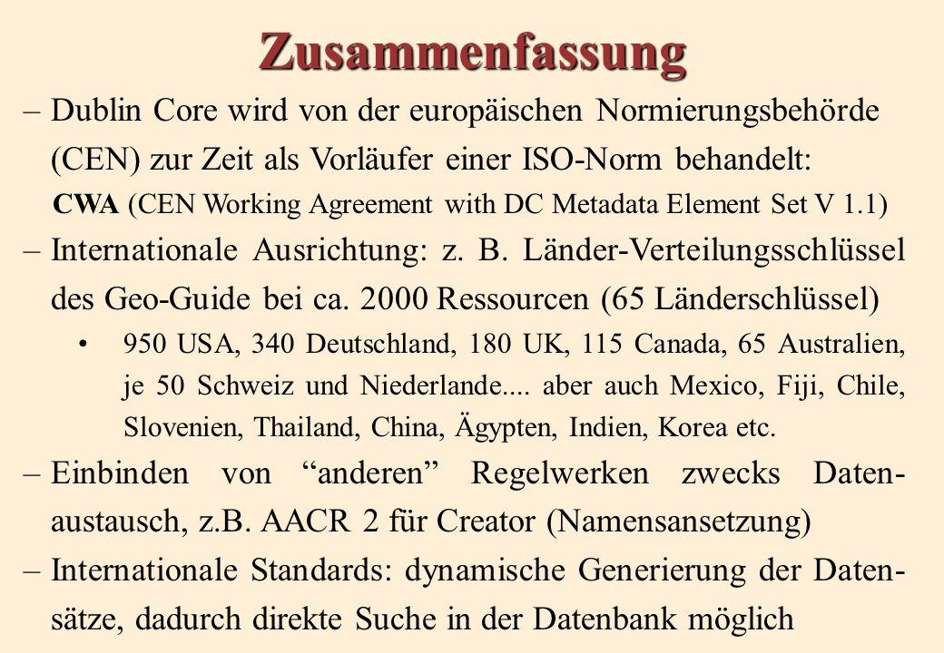 Zusammenfassung –Dublin Core wird von der europäischen Normierungsbehörde (CEN) zur Zeit als Vorläufer einer ISO-Norm behandelt: CWA (CEN Working Agreement with DC Metadata Element Set V 1.1) –Internationale Ausrichtung: z.