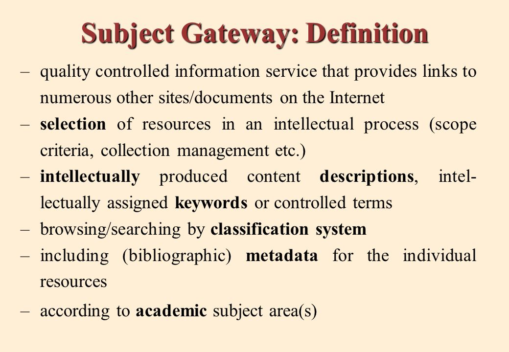 Subject Gateway: Definition –quality controlled information service that provides links to numerous other sites/documents on the Internet –selection of resources in an intellectual process (scope criteria, collection management etc.) –intellectually produced content descriptions, intel- lectually assigned keywords or controlled terms –browsing/searching by classification system –including (bibliographic) metadata for the individual resources –according to academic subject area(s)