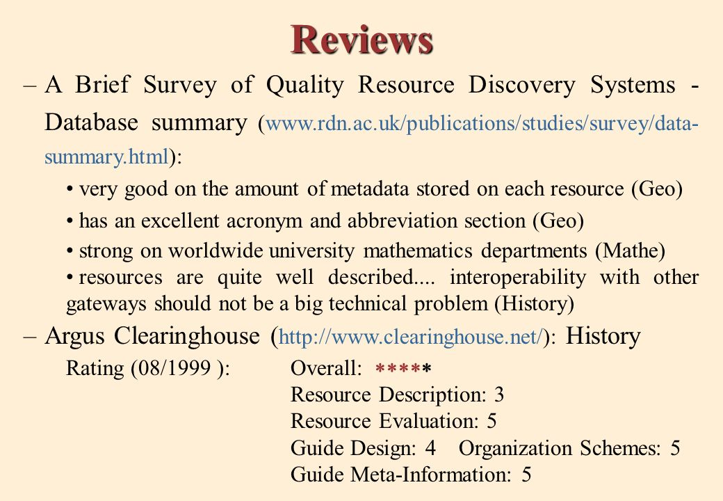 Reviews –A Brief Survey of Quality Resource Discovery Systems - Database summary (www.rdn.ac.uk/publications/studies/survey/data- summary.html): very good on the amount of metadata stored on each resource (Geo) has an excellent acronym and abbreviation section (Geo) strong on worldwide university mathematics departments (Mathe) resources are quite well described....