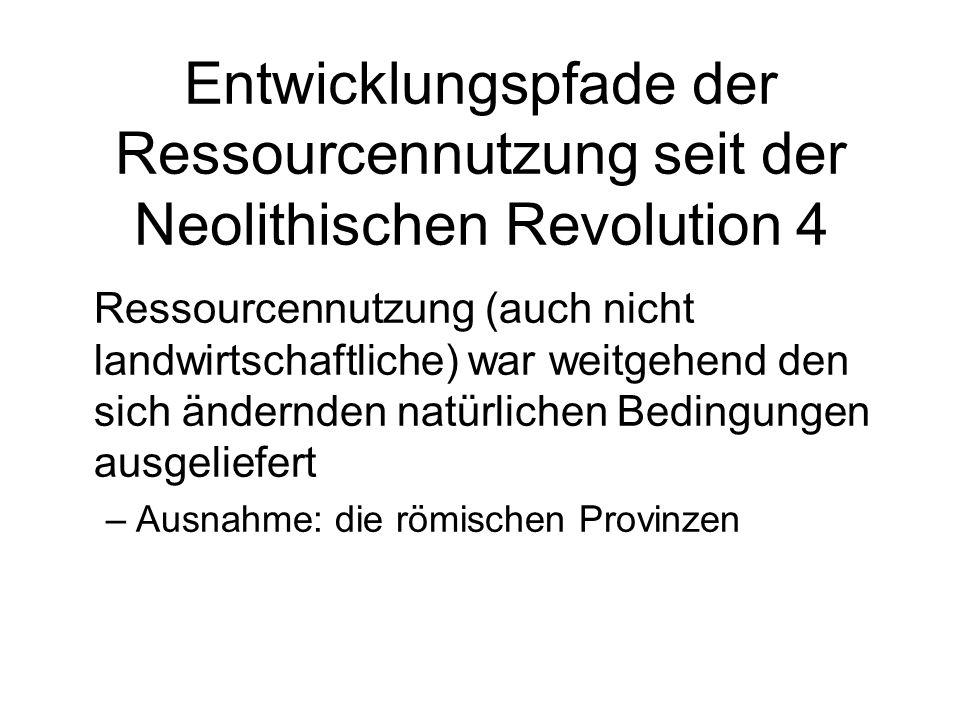 Entwicklungspfade der Ressourcennutzung seit der Neolithischen Revolution 4 Ressourcennutzung (auch nicht landwirtschaftliche) war weitgehend den sich