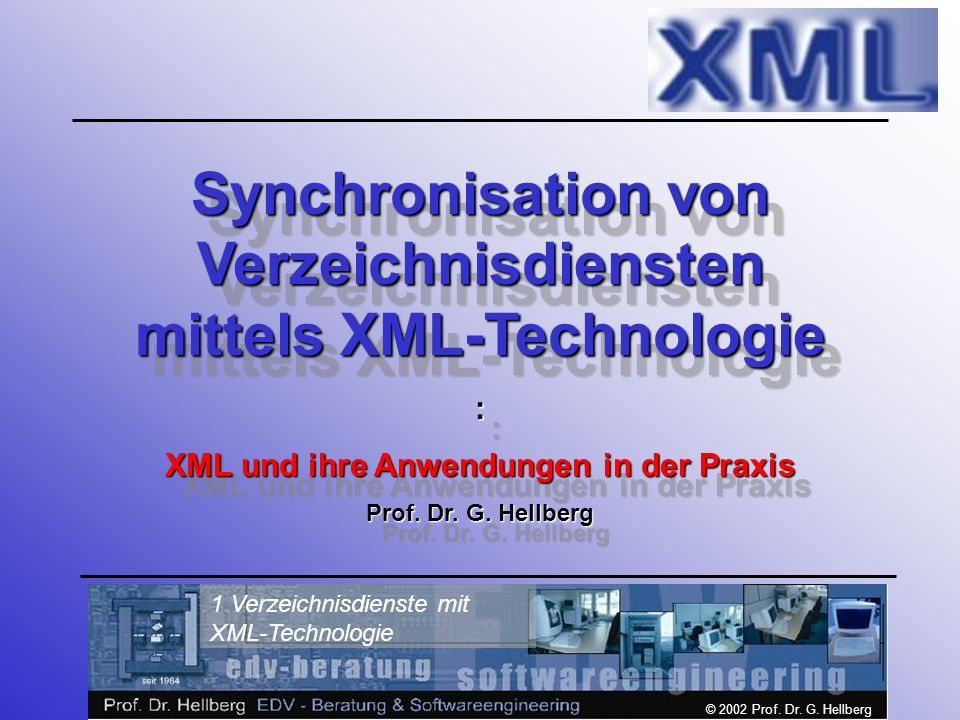 © 2002 Prof. Dr. G. Hellberg 1 Verzeichnisdienste mit XML-Technologie Synchronisation von Verzeichnisdiensten mittels XML-Technologie : XML und ihre A