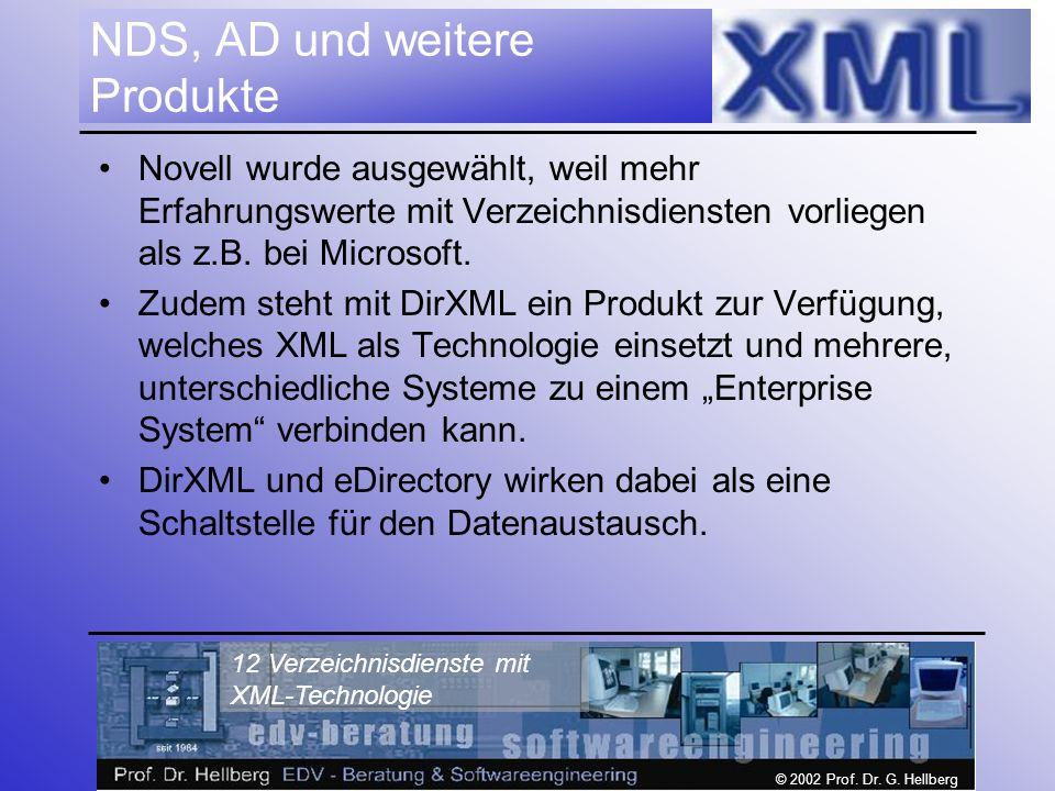 © 2002 Prof. Dr. G. Hellberg 12 Verzeichnisdienste mit XML-Technologie NDS, AD und weitere Produkte Novell wurde ausgewählt, weil mehr Erfahrungswerte