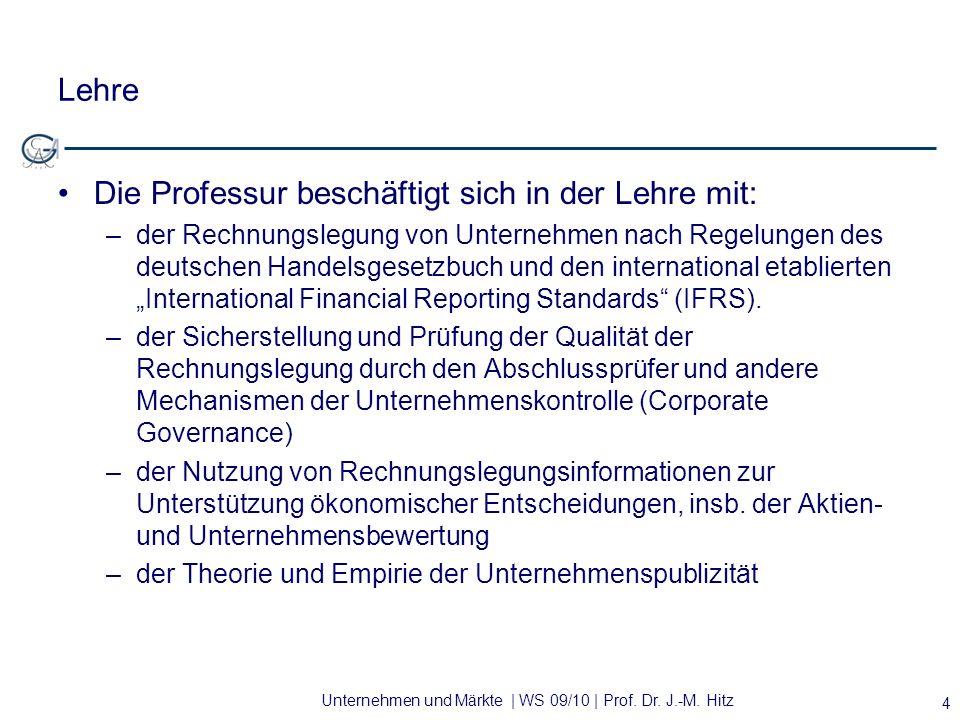 Unternehmen und Märkte | WS 09/10 | Prof. Dr. J.-M. Hitz Lehre Die Professur beschäftigt sich in der Lehre mit: –der Rechnungslegung von Unternehmen n