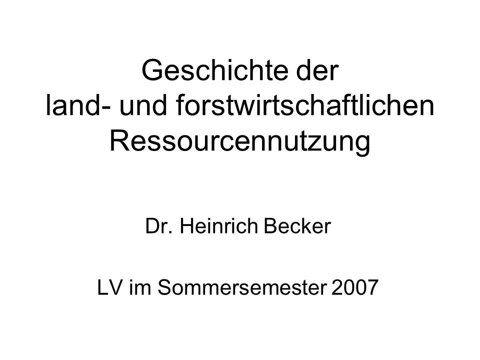 Geschichte der land- und forstwirtschaftlichen Ressourcennutzung Dr. Heinrich Becker LV im Sommersemester 2007