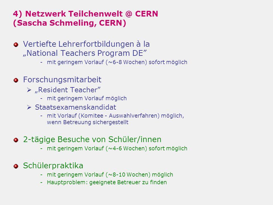 4) Netzwerk Teilchenwelt @ CERN (Sascha Schmeling, CERN) Vertiefte Lehrerfortbildungen à laNational Teachers Program DE -mit geringem Vorlauf (~6-8 Wochen) sofort möglich Forschungsmitarbeit Resident Teacher -mit geringem Vorlauf möglich Staatsexamenskandidat -mit Vorlauf (Komitee - Auswahlverfahren) möglich, wenn Betreuung sichergestellt 2-tägige Besuche von Schüler/innen -mit geringem Vorlauf (~4-6 Wochen) sofort möglich Schülerpraktika -mit geringem Vorlauf (~8-10 Wochen) möglich -Hauptproblem: geeignete Betreuer zu finden