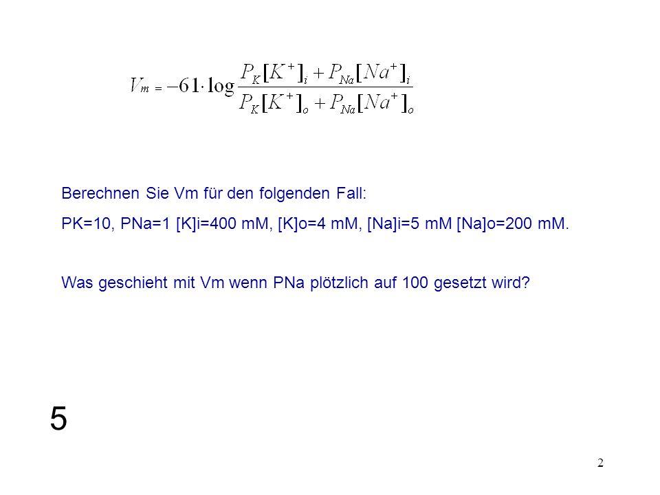 2 Berechnen Sie Vm für den folgenden Fall: PK=10, PNa=1 [K]i=400 mM, [K]o=4 mM, [Na]i=5 mM [Na]o=200 mM. Was geschieht mit Vm wenn PNa plötzlich auf 1
