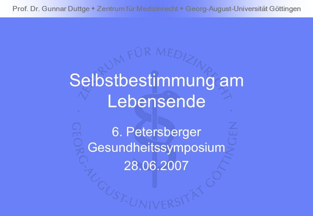 Prof. Dr. Gunnar Duttge Zentrum für Medizinrecht Georg-August-Universität Göttingen Selbstbestimmung am Lebensende 6. Petersberger Gesundheitssymposiu
