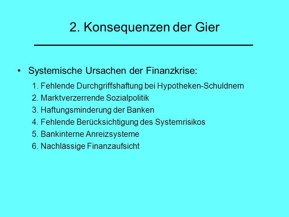 2. Konsequenzen der Gier Systemische Ursachen der Finanzkrise: 1. Fehlende Durchgriffshaftung bei Hypotheken-Schuldnern 2. Marktverzerrende Sozialpoli