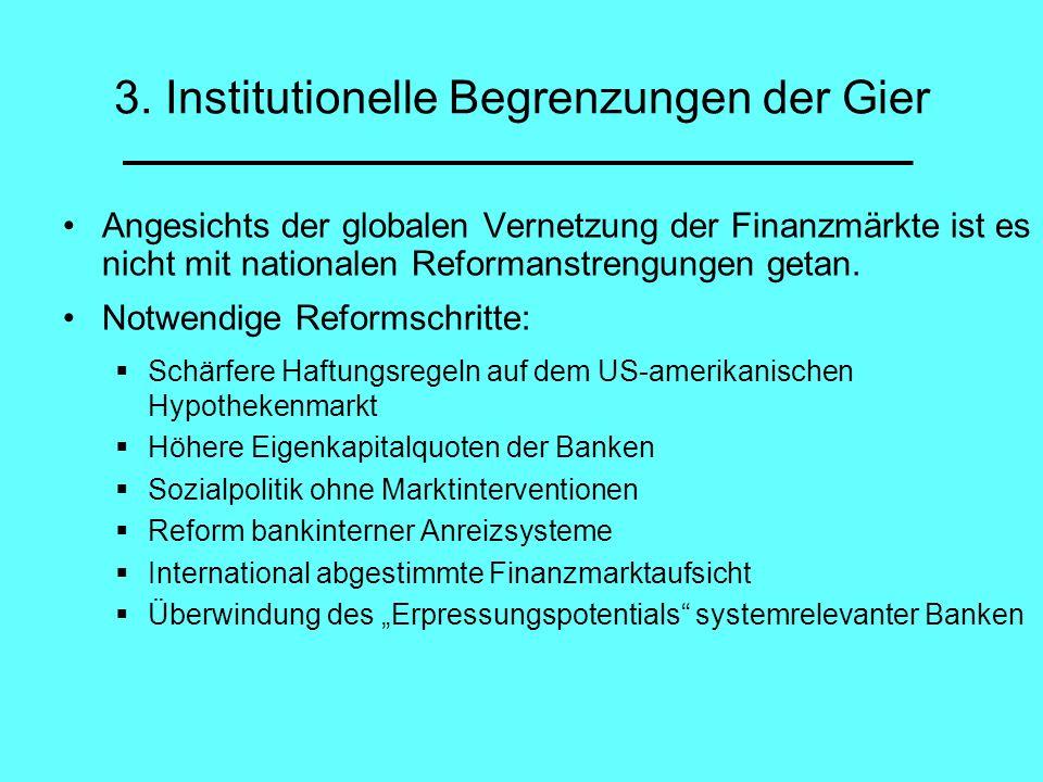 3. Institutionelle Begrenzungen der Gier Angesichts der globalen Vernetzung der Finanzmärkte ist es nicht mit nationalen Reformanstrengungen getan. No