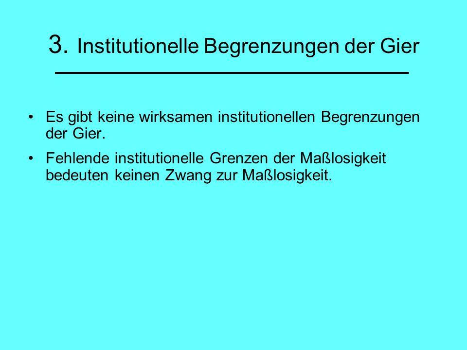 3. Institutionelle Begrenzungen der Gier Es gibt keine wirksamen institutionellen Begrenzungen der Gier. Fehlende institutionelle Grenzen der Maßlosig