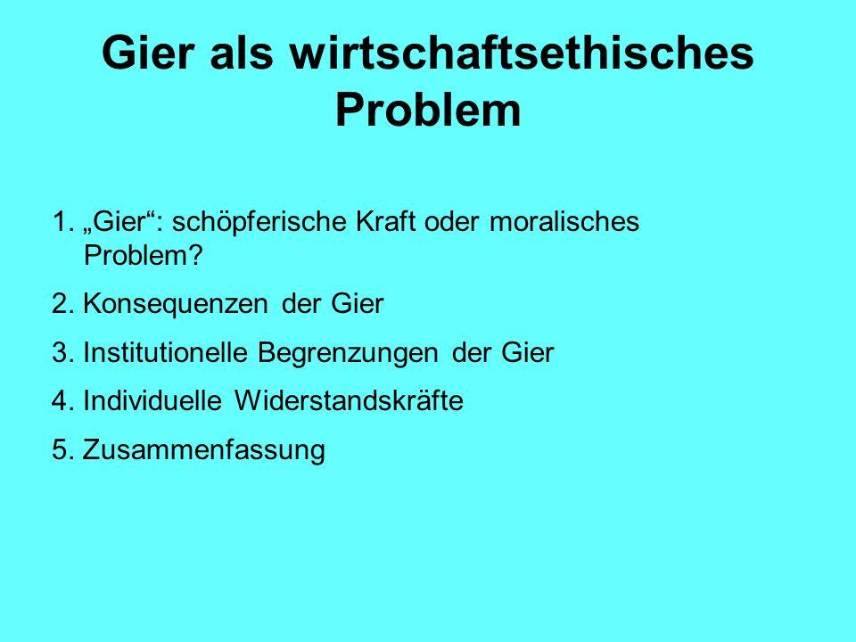 Gier als wirtschaftsethisches Problem 1. Gier: schöpferische Kraft oder moralisches Problem? 2. Konsequenzen der Gier 3. Institutionelle Begrenzungen