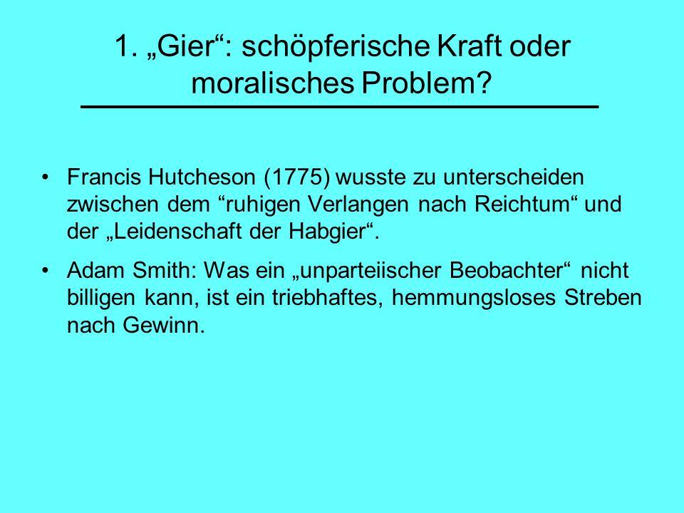1. Gier: schöpferische Kraft oder moralisches Problem? Francis Hutcheson (1775) wusste zu unterscheiden zwischen dem ruhigen Verlangen nach Reichtum u