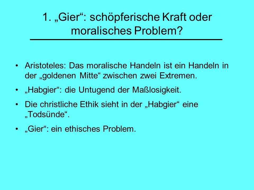 1. Gier: schöpferische Kraft oder moralisches Problem? Aristoteles: Das moralische Handeln ist ein Handeln in der goldenen Mitte zwischen zwei Extreme