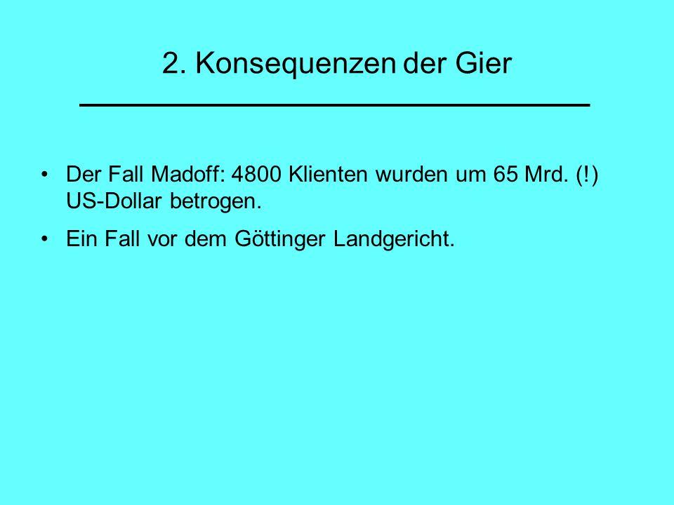 2. Konsequenzen der Gier Der Fall Madoff: 4800 Klienten wurden um 65 Mrd. (!) US-Dollar betrogen. Ein Fall vor dem Göttinger Landgericht.