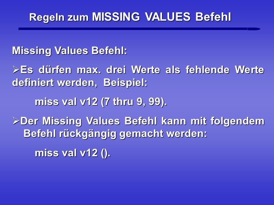 Regeln zum MISSING VALUES Befehl Missing Values Befehl: Es dürfen max. drei Werte als fehlende Werte definiert werden, Beispiel: Es dürfen max. drei W