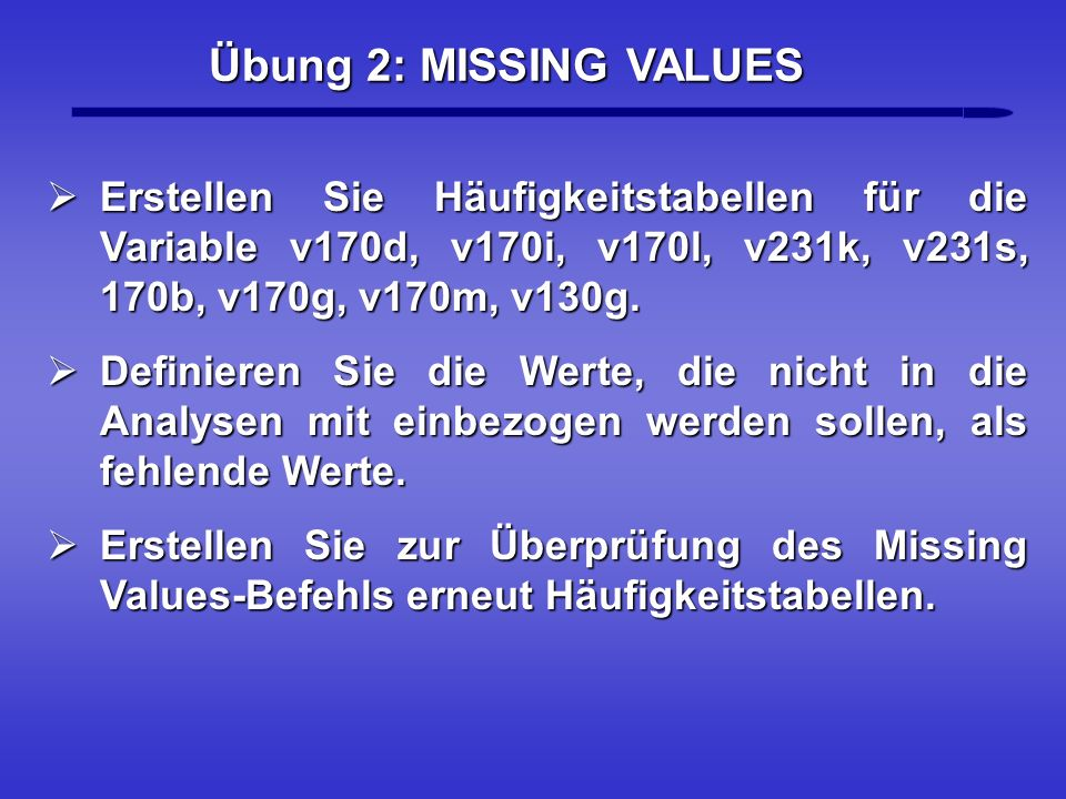 Übung 2: MISSING VALUES Erstellen Sie Häufigkeitstabellen für die Variable v170d, v170i, v170l, v231k, v231s, 170b, v170g, v170m, v130g. Erstellen Sie