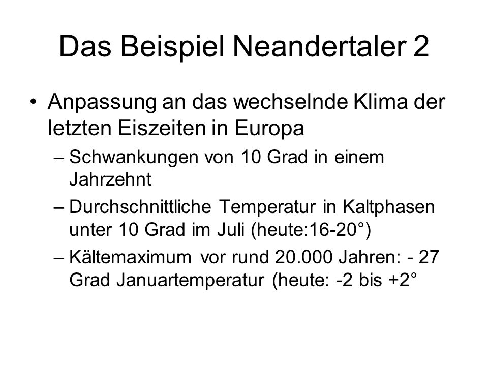Das Beispiel Neandertaler 2 Anpassung an das wechselnde Klima der letzten Eiszeiten in Europa –Schwankungen von 10 Grad in einem Jahrzehnt –Durchschni