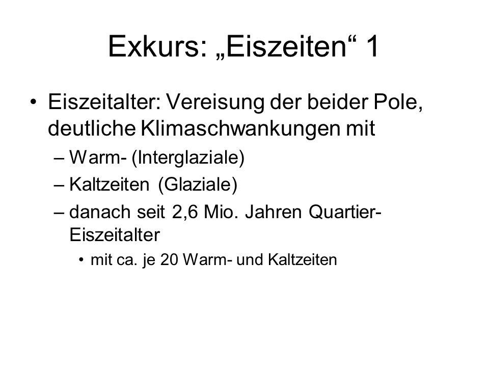 Exkurs: Eiszeiten 1 Eiszeitalter: Vereisung der beider Pole, deutliche Klimaschwankungen mit –Warm- (Interglaziale) –Kaltzeiten (Glaziale) –danach sei