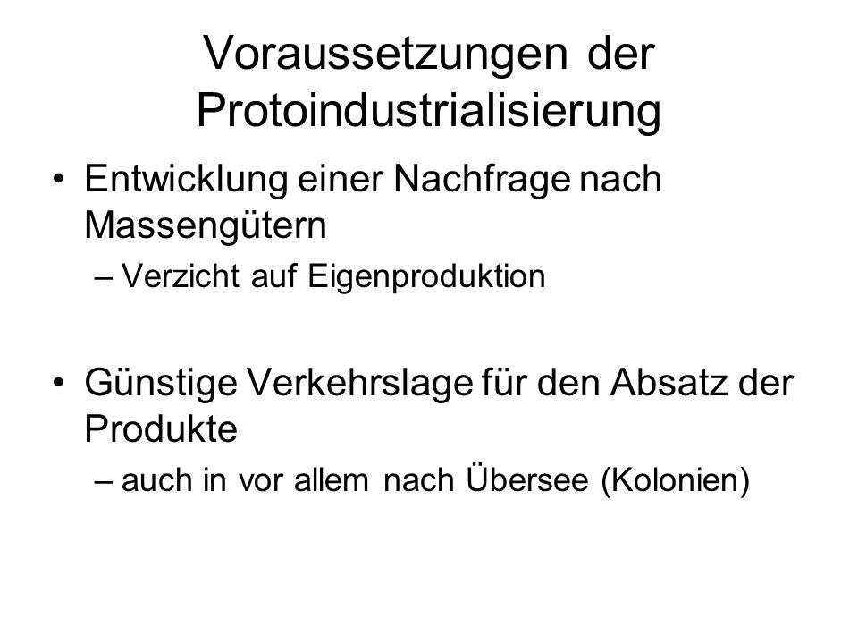 Voraussetzungen der Protoindustrialisierung Entwicklung einer Nachfrage nach Massengütern –Verzicht auf Eigenproduktion Günstige Verkehrslage für den