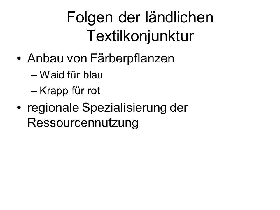 Folgen der ländlichen Textilkonjunktur Anbau von Färberpflanzen –Waid für blau –Krapp für rot regionale Spezialisierung der Ressourcennutzung
