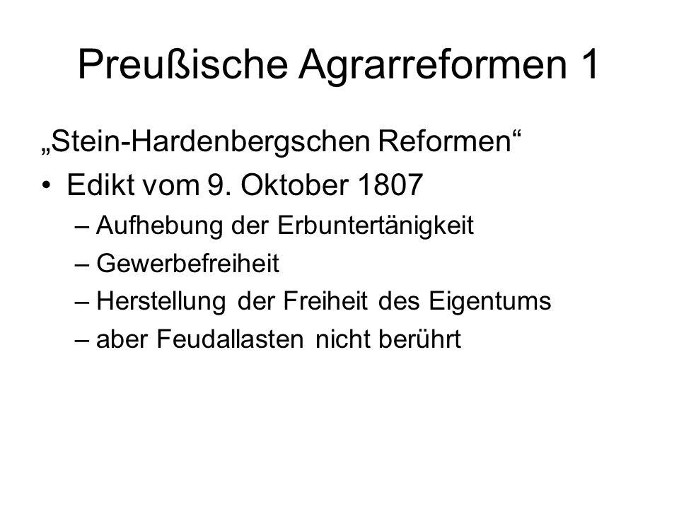 Preußische Agrarreformen 1 Stein-Hardenbergschen Reformen Edikt vom 9. Oktober 1807 –Aufhebung der Erbuntertänigkeit –Gewerbefreiheit –Herstellung der