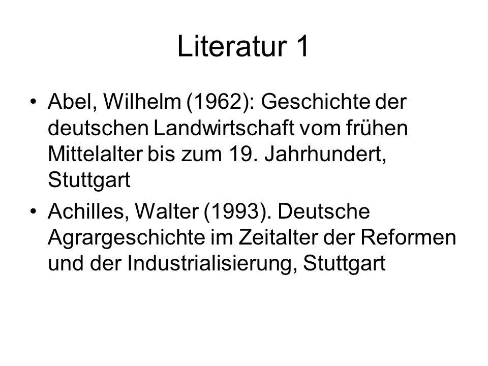 Literatur 1 Abel, Wilhelm (1962): Geschichte der deutschen Landwirtschaft vom frühen Mittelalter bis zum 19. Jahrhundert, Stuttgart Achilles, Walter (