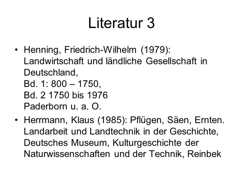 Literatur 3 Henning, Friedrich-Wilhelm (1979): Landwirtschaft und ländliche Gesellschaft in Deutschland, Bd. 1: 800 – 1750, Bd. 2 1750 bis 1976 Paderb