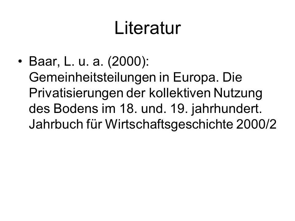 Literatur Baar, L. u. a. (2000): Gemeinheitsteilungen in Europa. Die Privatisierungen der kollektiven Nutzung des Bodens im 18. und. 19. jahrhundert.