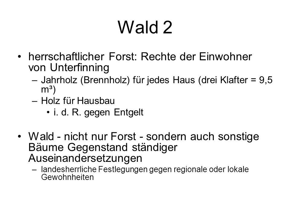 Wald 2 herrschaftlicher Forst: Rechte der Einwohner von Unterfinning –Jahrholz (Brennholz) für jedes Haus (drei Klafter = 9,5 m³) –Holz für Hausbau i.