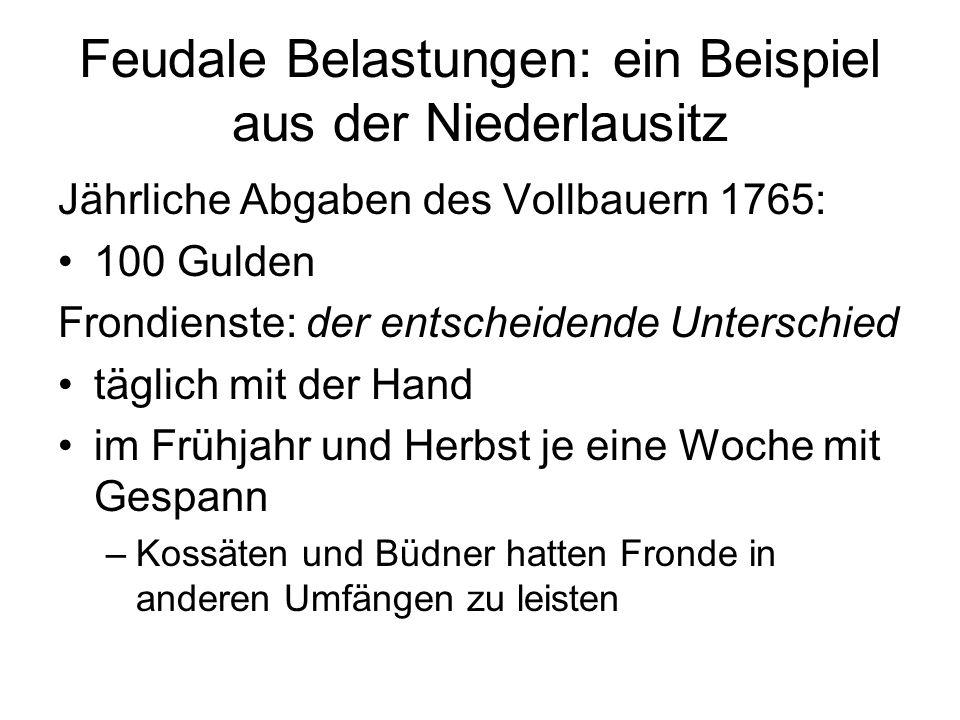 Feudale Belastungen: ein Beispiel aus der Niederlausitz Jährliche Abgaben des Vollbauern 1765: 100 Gulden Frondienste: der entscheidende Unterschied t