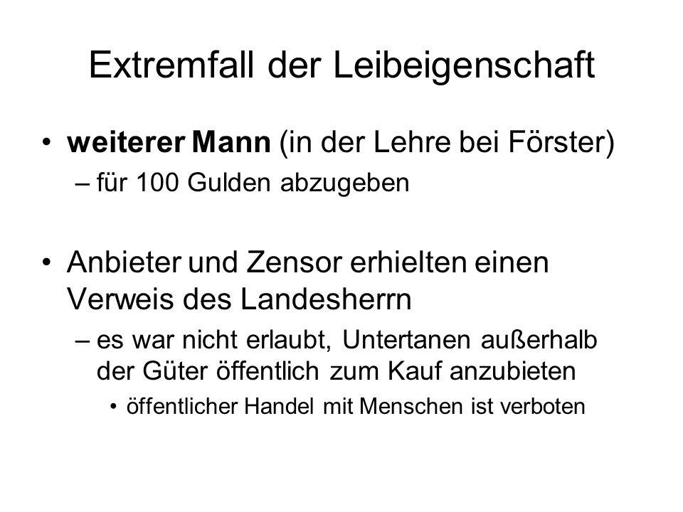 Extremfall der Leibeigenschaft weiterer Mann (in der Lehre bei Förster) –für 100 Gulden abzugeben Anbieter und Zensor erhielten einen Verweis des Land