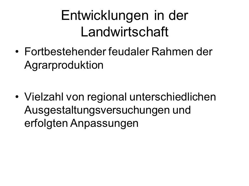 Entwicklungen in der Landwirtschaft Fortbestehender feudaler Rahmen der Agrarproduktion Vielzahl von regional unterschiedlichen Ausgestaltungsversuchu
