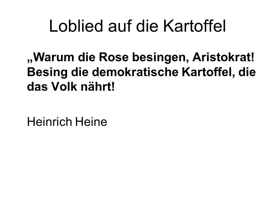 Loblied auf die Kartoffel Warum die Rose besingen, Aristokrat! Besing die demokratische Kartoffel, die das Volk nährt! Heinrich Heine