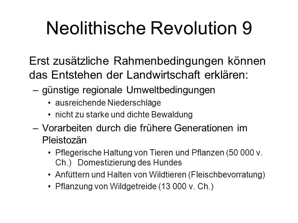 Neolithische Revolution 9 Erst zusätzliche Rahmenbedingungen können das Entstehen der Landwirtschaft erklären: –günstige regionale Umweltbedingungen a