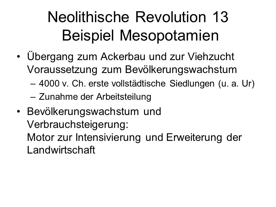 Neolithische Revolution 13 Beispiel Mesopotamien Übergang zum Ackerbau und zur Viehzucht Voraussetzung zum Bevölkerungswachstum –4000 v. Ch. erste vol
