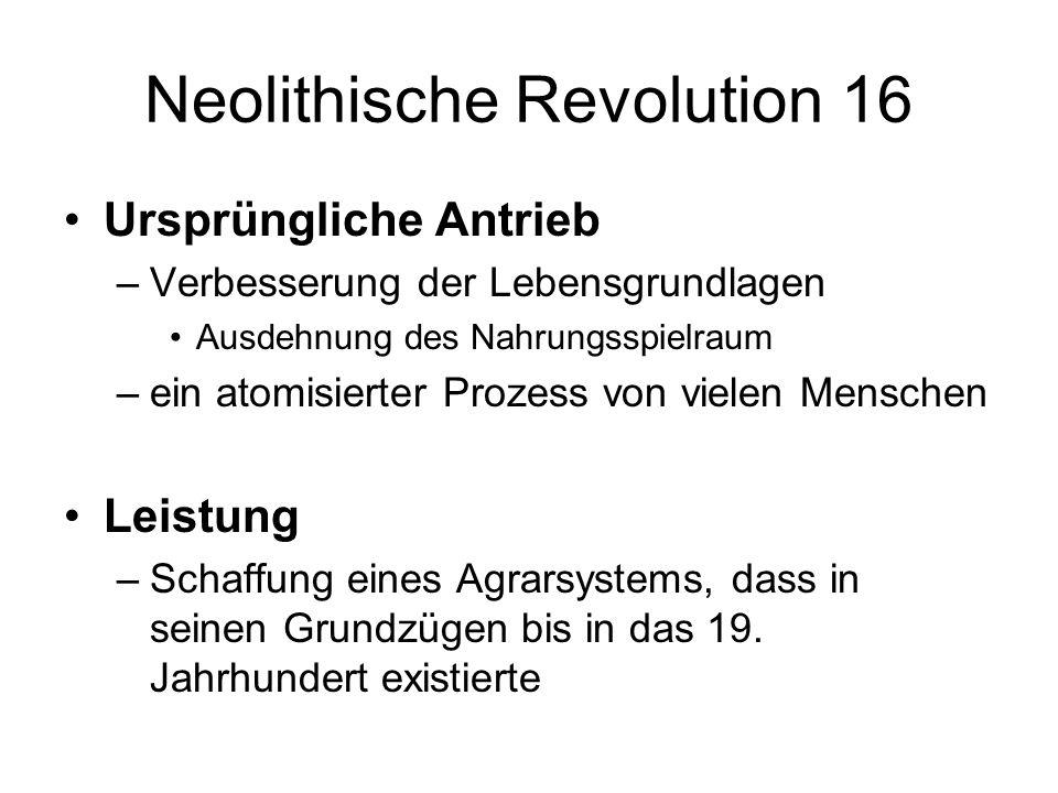 Neolithische Revolution 16 Ursprüngliche Antrieb –Verbesserung der Lebensgrundlagen Ausdehnung des Nahrungsspielraum –ein atomisierter Prozess von vie