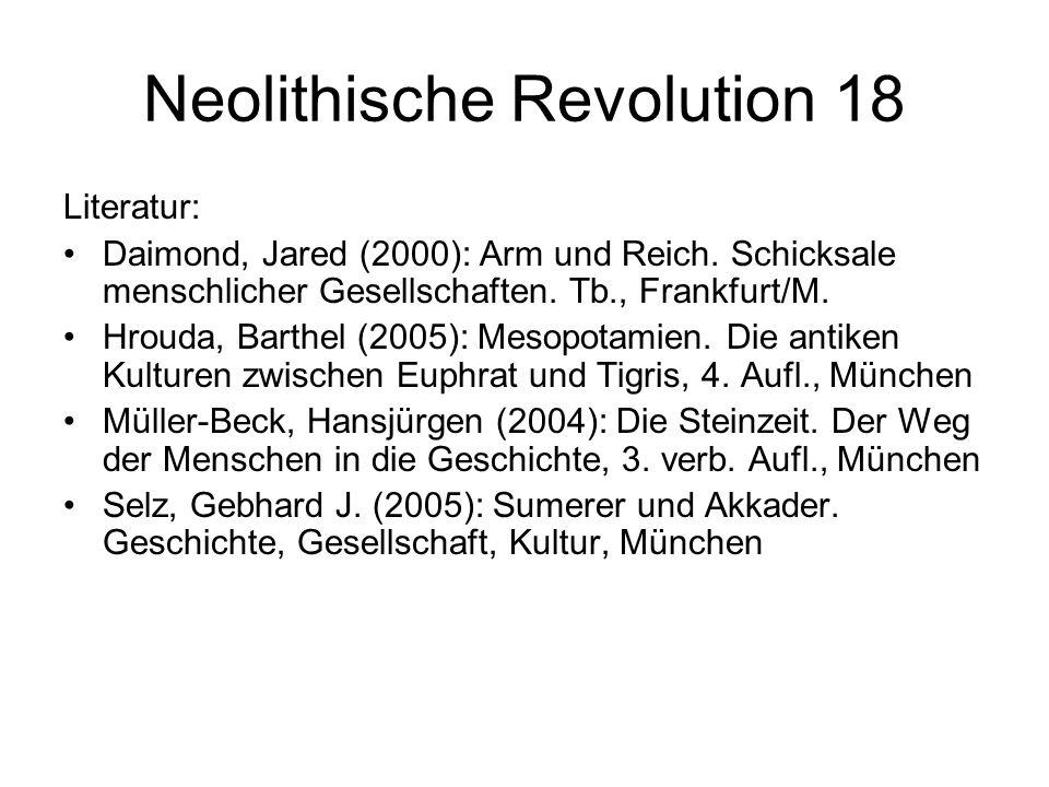 Neolithische Revolution 18 Literatur: Daimond, Jared (2000): Arm und Reich. Schicksale menschlicher Gesellschaften. Tb., Frankfurt/M. Hrouda, Barthel