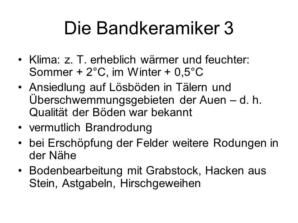 Die Bandkeramiker 3 Klima: z. T. erheblich wärmer und feuchter: Sommer + 2°C, im Winter + 0,5°C Ansiedlung auf Lösböden in Tälern und Überschwemmungsg