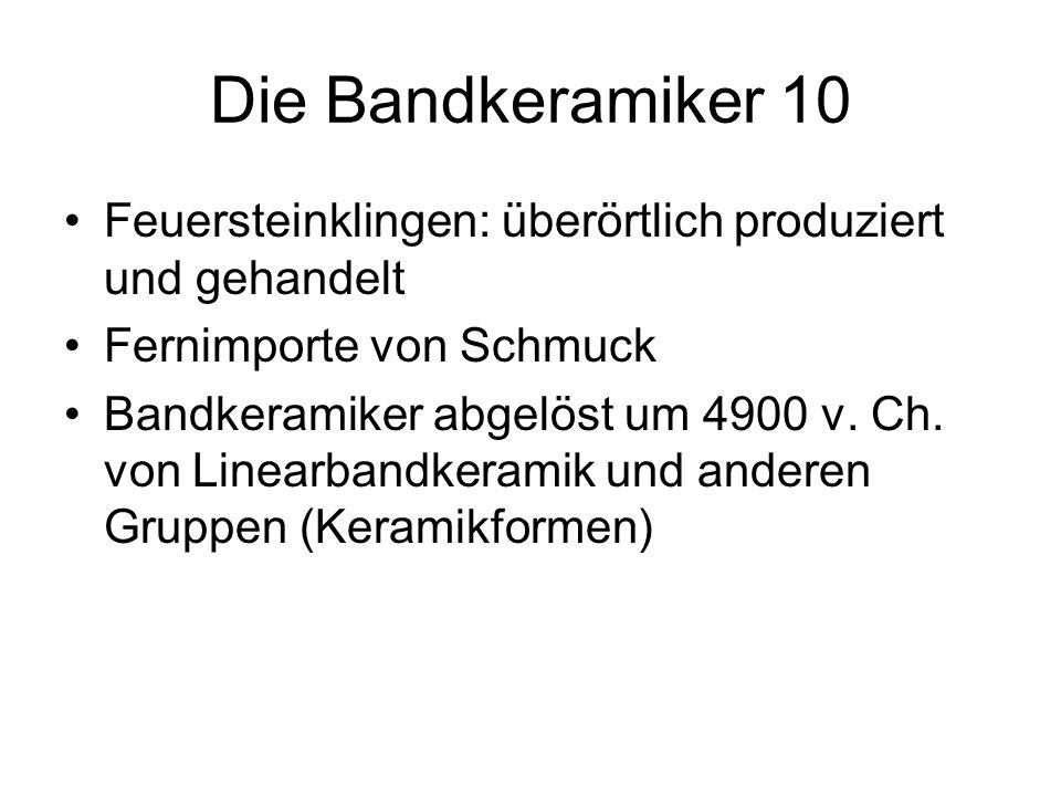 Die Bandkeramiker 10 Feuersteinklingen: überörtlich produziert und gehandelt Fernimporte von Schmuck Bandkeramiker abgelöst um 4900 v. Ch. von Linearb
