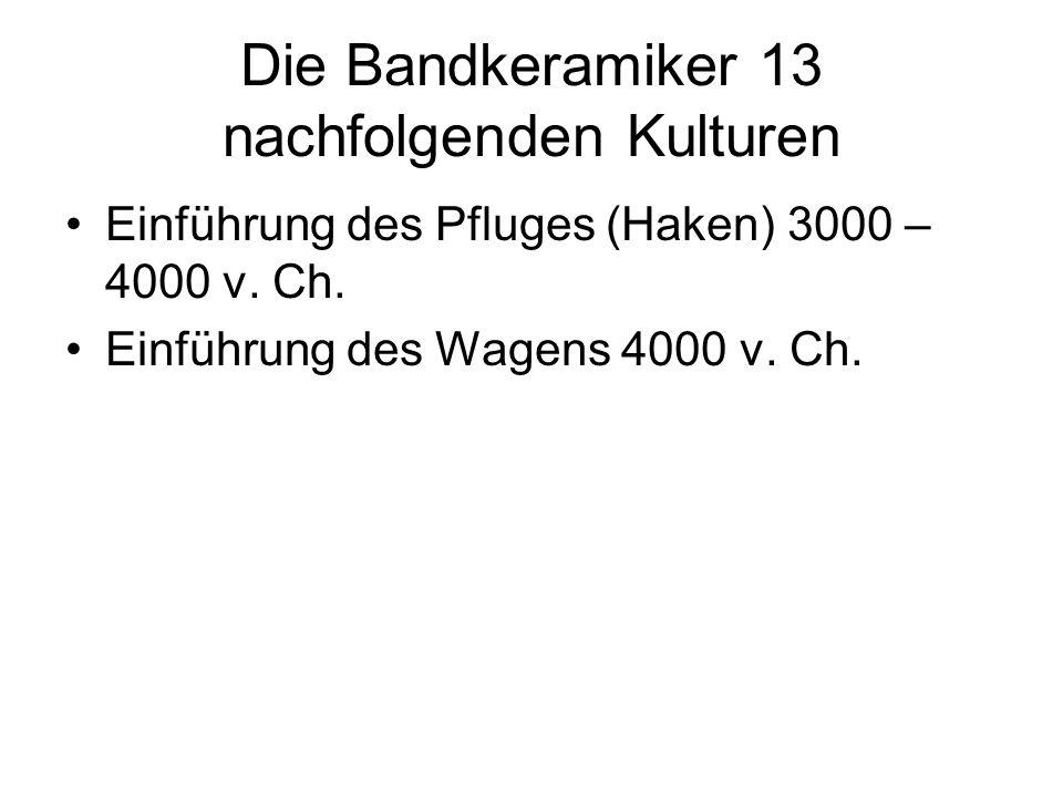 Die Bandkeramiker 13 nachfolgenden Kulturen Einführung des Pfluges (Haken) 3000 – 4000 v. Ch. Einführung des Wagens 4000 v. Ch.