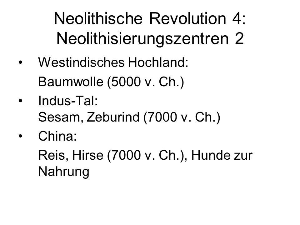 Neolithische Revolution 4: Neolithisierungszentren 2 Westindisches Hochland: Baumwolle (5000 v. Ch.) Indus-Tal: Sesam, Zeburind (7000 v. Ch.) China: R