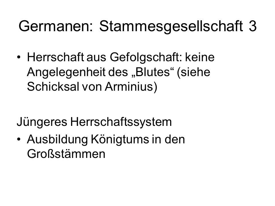 Germanen: Stammesgesellschaft 3 Herrschaft aus Gefolgschaft: keine Angelegenheit des Blutes (siehe Schicksal von Arminius) Jüngeres Herrschaftssystem