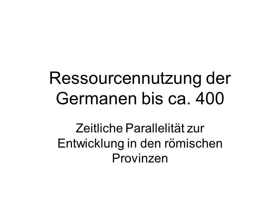 Ressourcennutzung der Germanen bis ca. 400 Zeitliche Parallelität zur Entwicklung in den römischen Provinzen