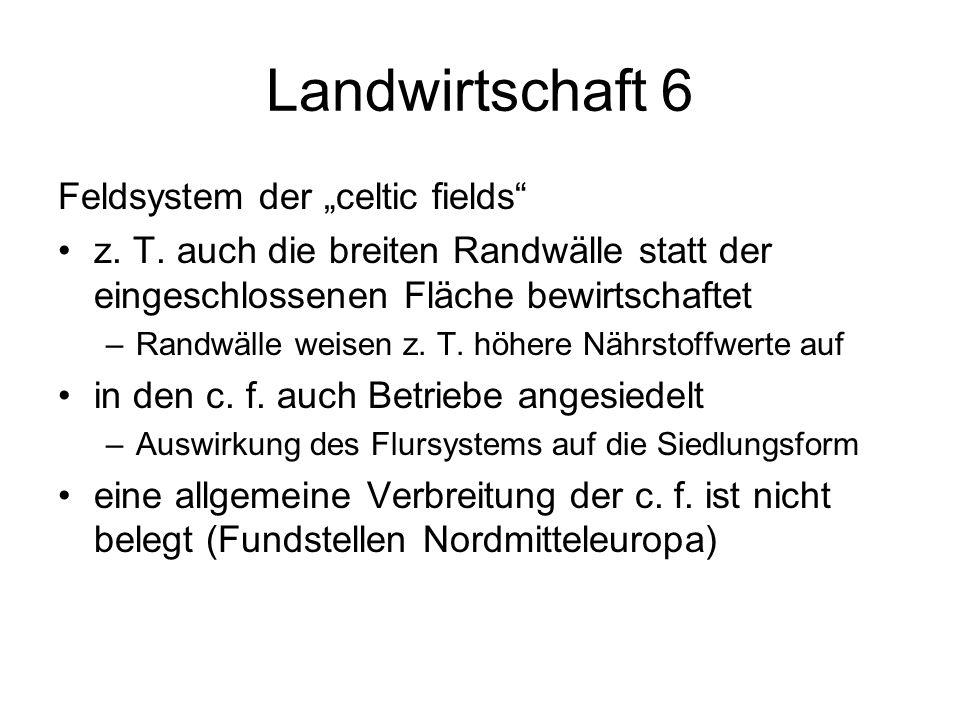 Landwirtschaft 6 Feldsystem der celtic fields z. T. auch die breiten Randwälle statt der eingeschlossenen Fläche bewirtschaftet –Randwälle weisen z. T