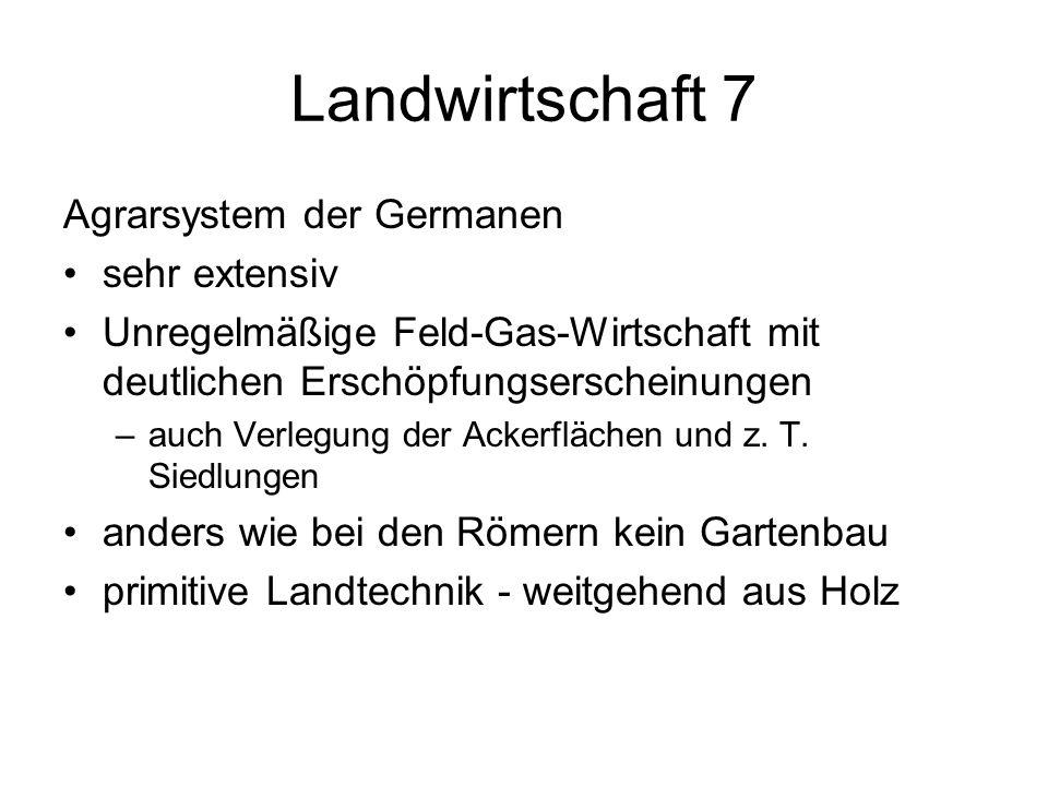 Landwirtschaft 7 Agrarsystem der Germanen sehr extensiv Unregelmäßige Feld-Gas-Wirtschaft mit deutlichen Erschöpfungserscheinungen –auch Verlegung der