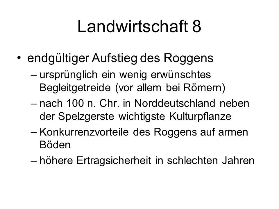 Landwirtschaft 8 endgültiger Aufstieg des Roggens –ursprünglich ein wenig erwünschtes Begleitgetreide (vor allem bei Römern) –nach 100 n. Chr. in Nord