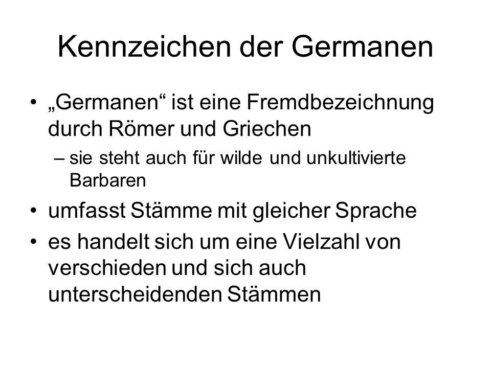 Kennzeichen der Germanen Germanen ist eine Fremdbezeichnung durch Römer und Griechen –sie steht auch für wilde und unkultivierte Barbaren umfasst Stäm