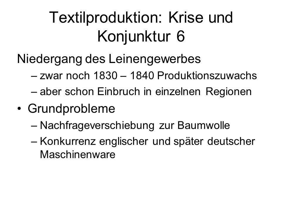 Textilproduktion: Krise und Konjunktur 6 Niedergang des Leinengewerbes –zwar noch 1830 – 1840 Produktionszuwachs –aber schon Einbruch in einzelnen Reg