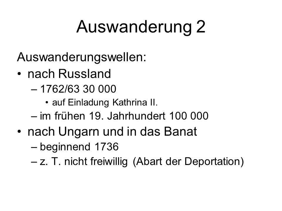 Auswanderung 2 Auswanderungswellen: nach Russland –1762/63 30 000 auf Einladung Kathrina II. –im frühen 19. Jahrhundert 100 000 nach Ungarn und in das