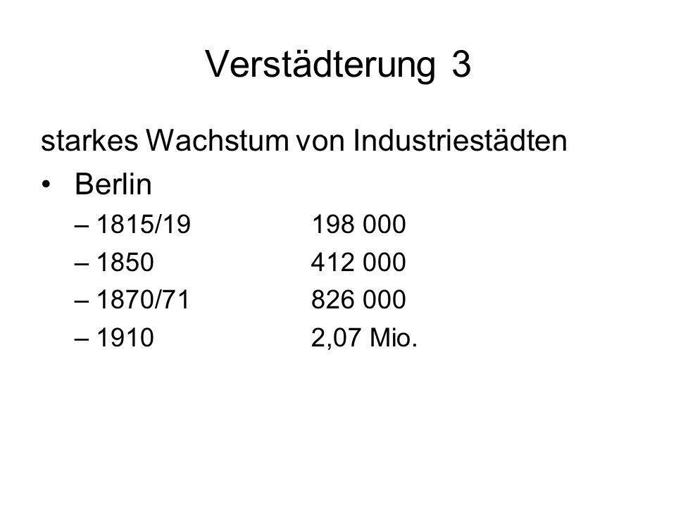 Verstädterung 3 starkes Wachstum von Industriestädten Berlin –1815/19198 000 –1850412 000 –1870/71826 000 –19102,07 Mio.